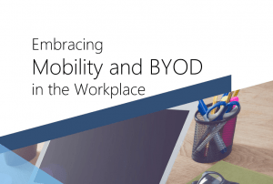 Embracing Mobility And BYOD In The Workplace